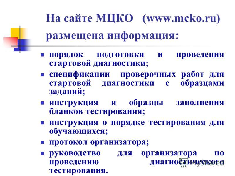На сайте МЦКО (www.mcko.ru) размещена информация: порядок подготовки и проведения стартовой диагностики; спецификации проверочных работ для стартовой диагностики с образцами заданий; инструкция и образцы заполнения бланков тестирования; инструкция о