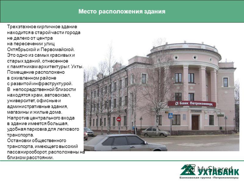 Трехэтажное кирпичное здание находится в старой части города не далеко от центра на пересечении улиц Октябрьской и Первомайской. Это одно из самых красивых и старых зданий, отнесенное к памятникам архитектуры г. Ухты. Помещение расположено в оживленн