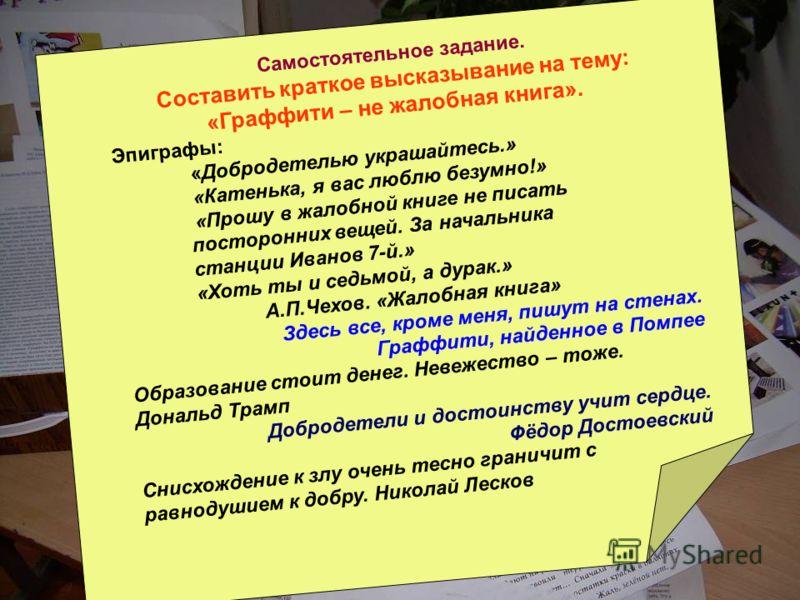 Самостоятельное задание. Cоставить краткое высказывание на тему: «Граффити – не жалобная книга». Эпиграфы: «Добродетелью украшайтесь.» «Катенька, я вас люблю безумно!» «Прошу в жалобной книге не писать посторонних вещей. За начальника станции Иванов