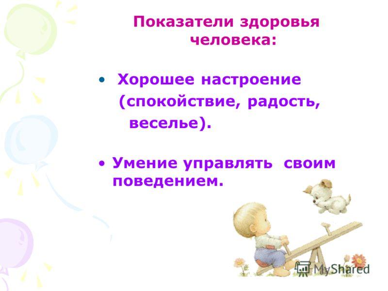 Показатели здоровья человека: Хорошее настроение (спокойствие, радость, веселье). Умение управлять своим поведением.