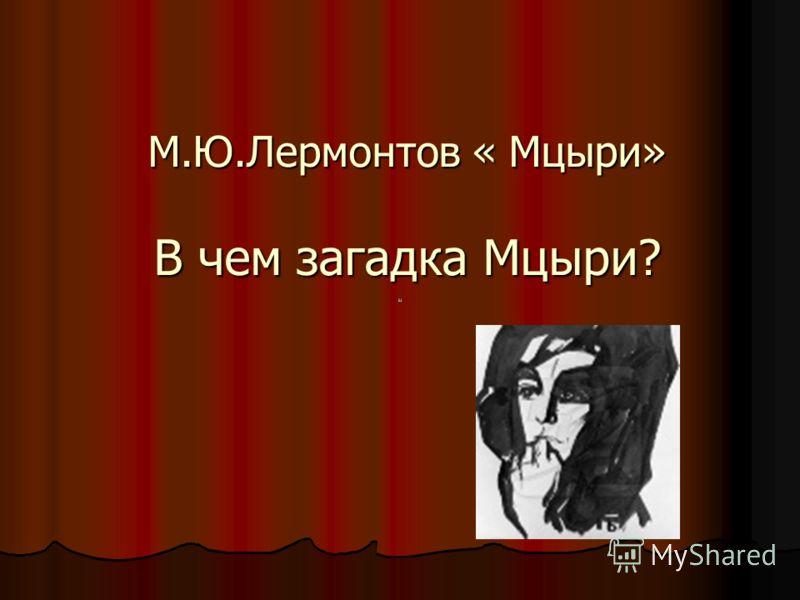 М.Ю.Лермонтов « Мцыри» В чем загадка Мцыри?