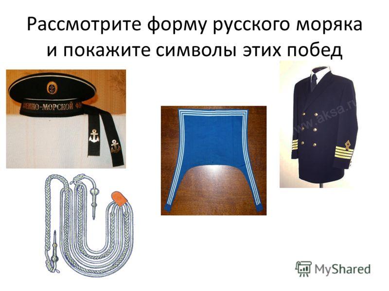 Рассмотрите форму русского моряка и покажите символы этих побед