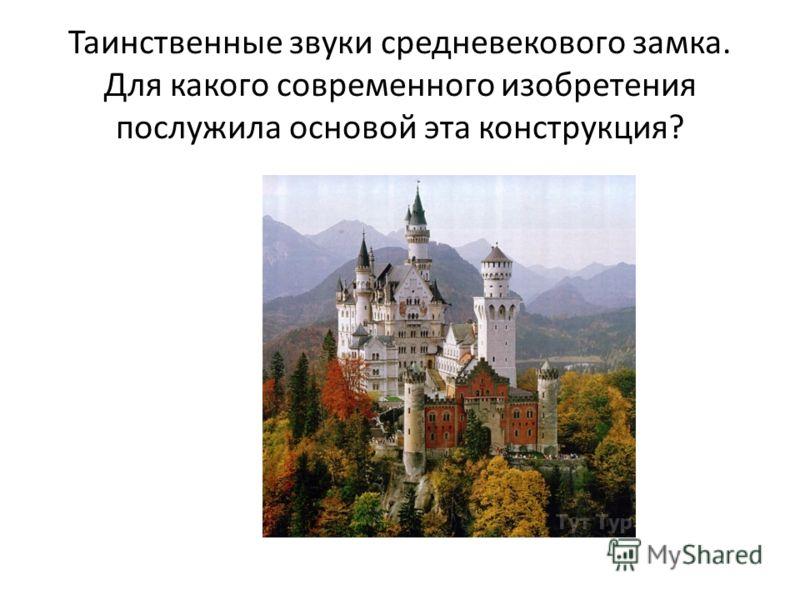 Таинственные звуки средневекового замка. Для какого современного изобретения послужила основой эта конструкция?