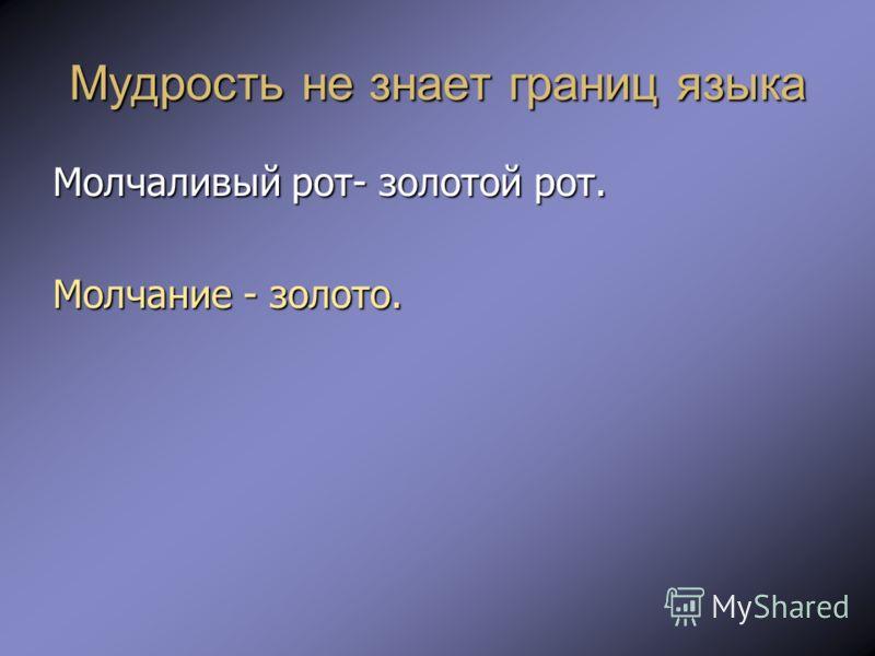 Мудрость не знает границ языка Молчаливый рот- золотой рот. Молчание - золото.