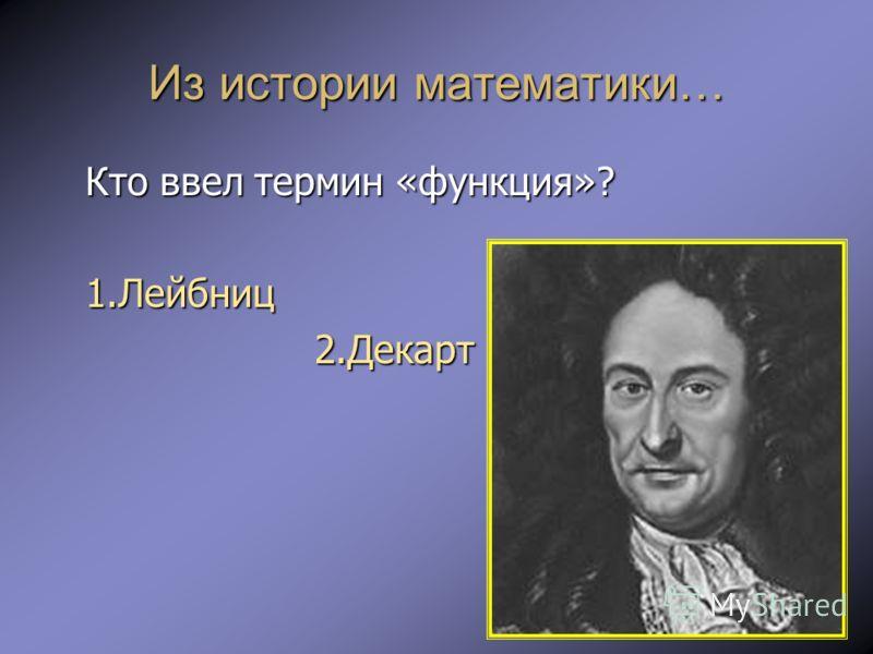 Из истории математики… Кто ввел термин «функция»? 1.Лейбниц 2.Декарт 2.Декарт 3.Вейерштран 3.Вейерштран