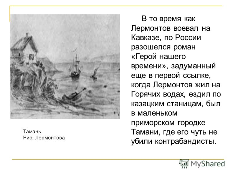 В то время как Лермонтов воевал на Кавказе, по России разошелся роман «Герой нашего времени», задуманный еще в первой ссылке, когда Лермонтов жил на Горячих водах, ездил по казацким станицам, был в маленьком приморском городке Тамани, где его чуть не