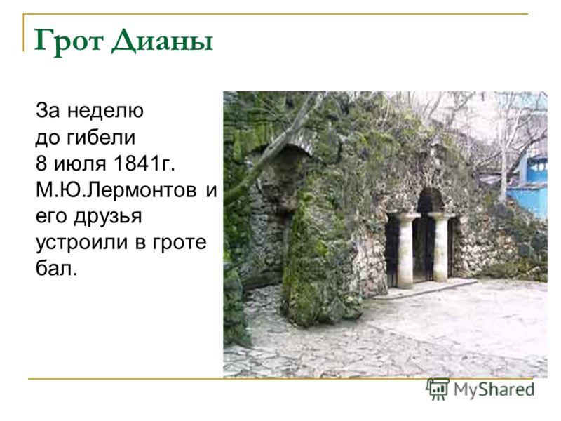 Грот Дианы За неделю до гибели 8 июля 1841г. М.Ю.Лермонтов и его друзья устроили в гроте бал.