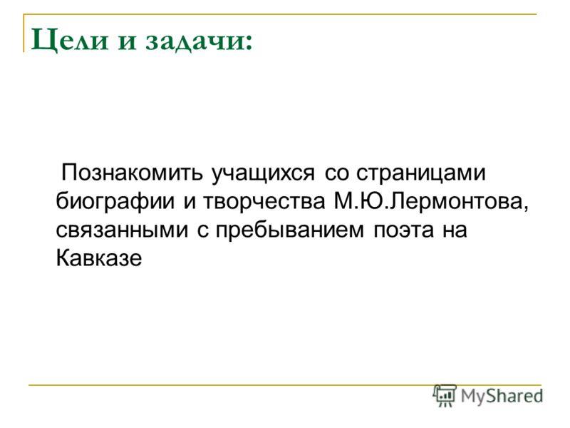 Цели и задачи: Познакомить учащихся со страницами биографии и творчества М.Ю.Лермонтова, связанными с пребыванием поэта на Кавказе