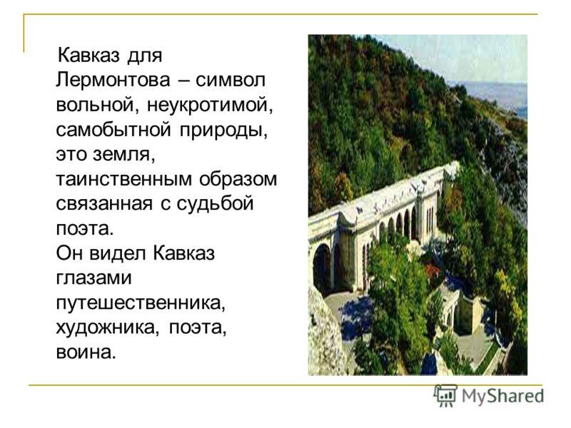 Кавказ для Лермонтова – символ вольной, неукротимой, самобытной природы, это земля, таинственным образом связанная с судьбой поэта. Он видел Кавказ глазами путешественника, художника, поэта, воина.