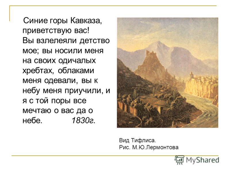 Синие горы Кавказа, приветствую вас! Вы взлелеяли детство мое; вы носили меня на своих одичалых хребтах, облаками меня одевали, вы к небу меня приучили, и я с той поры все мечтаю о вас да о небе. 1830г. Вид Тифлиса. Рис. М.Ю.Лермонтова