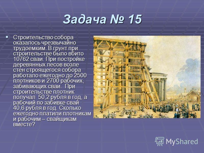Задача 15 Строительство собора оказалось чрезвычайно трудоемким. В грунт при строительстве было вбито 10762 сваи. При постройке деревянных лесов возле стен строящегося собора работало ежегодно до 2500 плотников и 2700 рабочих, забивающих сваи. При ст