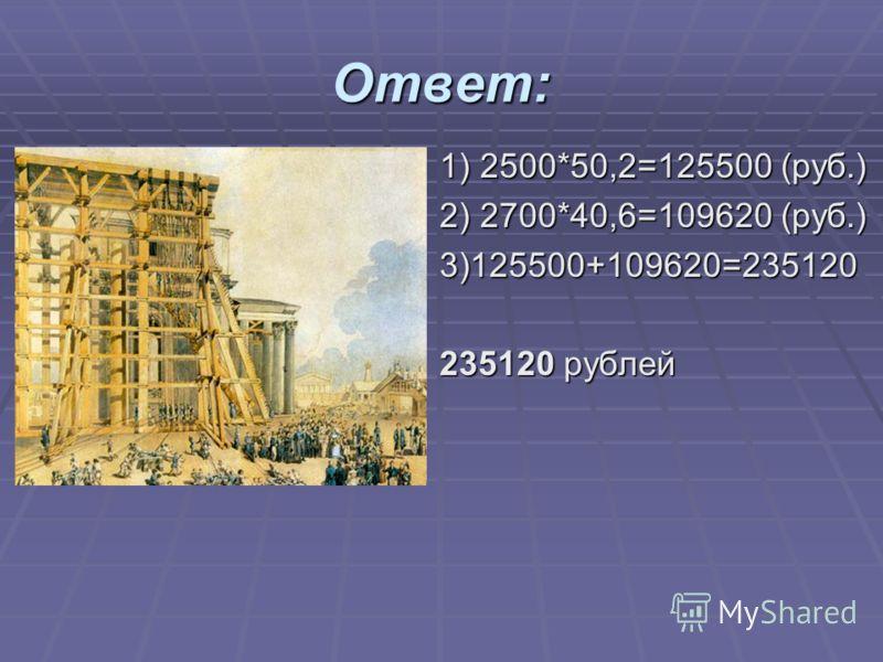 Ответ: 1) 2500*50,2=125500 (руб.) 1) 2500*50,2=125500 (руб.) 2) 2700*40,6=109620 (руб.) 2) 2700*40,6=109620 (руб.) 3)125500+109620=235120 3)125500+109620=235120 235120 рублей 235120 рублей
