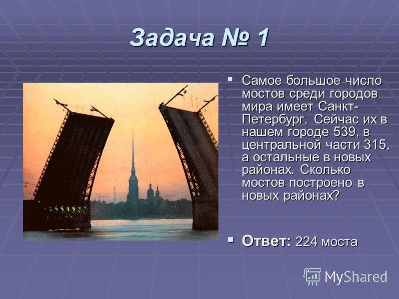 Задача 1 Самое большое число мостов среди городов мира имеет Санкт- Петербург. Сейчас их в нашем городе 539, в центральной части 315, а остальные в новых районах. Сколько мостов построено в новых районах? Самое большое число мостов среди городов мира