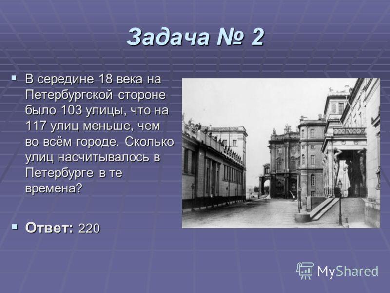Задача 2 В середине 18 века на Петербургской стороне было 103 улицы, что на 117 улиц меньше, чем во всём городе. Сколько улиц насчитывалось в Петербурге в те времена? В середине 18 века на Петербургской стороне было 103 улицы, что на 117 улиц меньше,