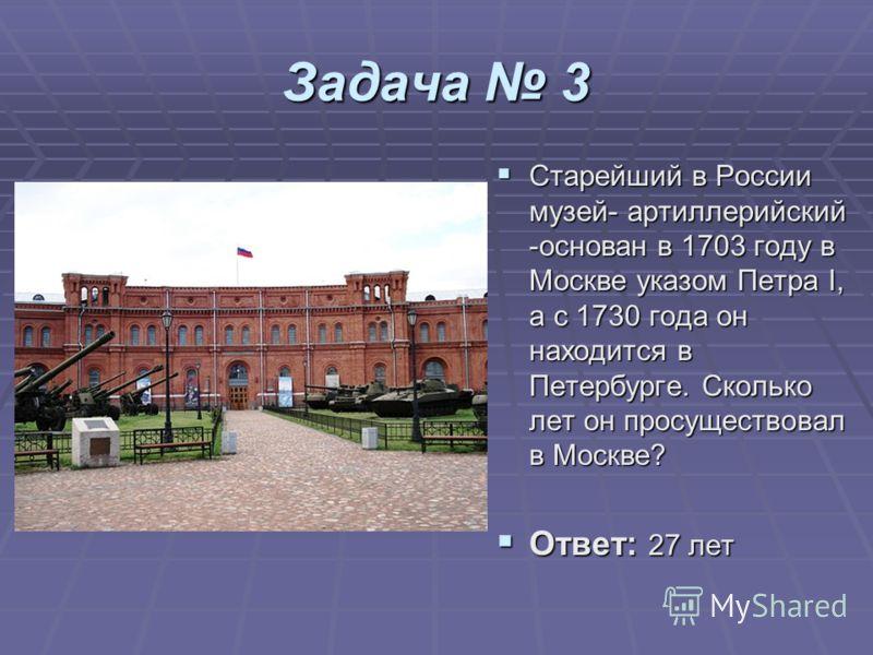 Задача 3 Старейший в России музей- артиллерийский -основан в 1703 году в Москве указом Петра I, а с 1730 года он находится в Петербурге. Сколько лет он просуществовал в Москве? Старейший в России музей- артиллерийский -основан в 1703 году в Москве ук