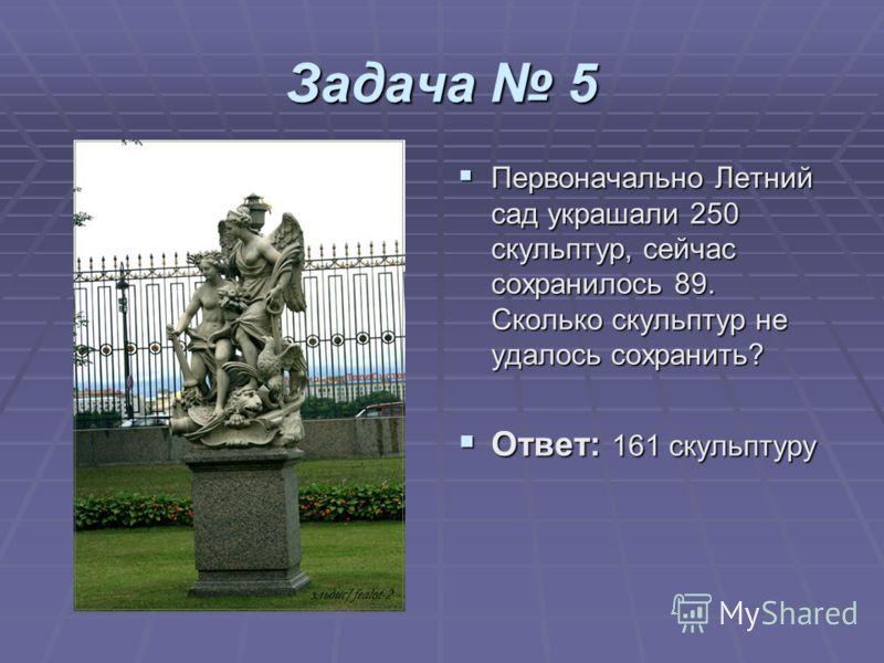Задача 5 Первоначально Летний сад украшали 250 скульптур, сейчас сохранилось 89. Сколько скульптур не удалось сохранить? Первоначально Летний сад украшали 250 скульптур, сейчас сохранилось 89. Сколько скульптур не удалось сохранить? Ответ: 161 скульп