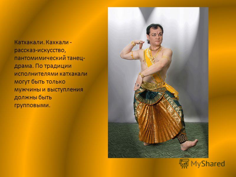 Катхакали. Кахкали - рассказ-искусство, пантомимический танец- драма. По традиции исполнителями катхакали могут быть только мужчины и выступления должны быть групповыми.