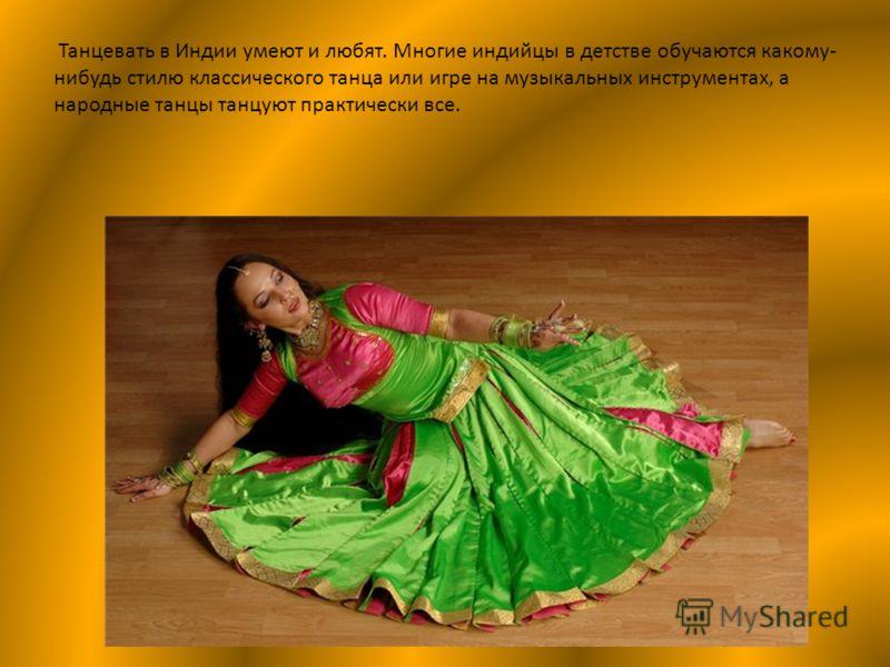 Танцевать в Индии умеют и любят. Многие индийцы в детстве обучаются какому- нибудь стилю классического танца или игре на музыкальных инструментах, а народные танцы танцуют практически все.