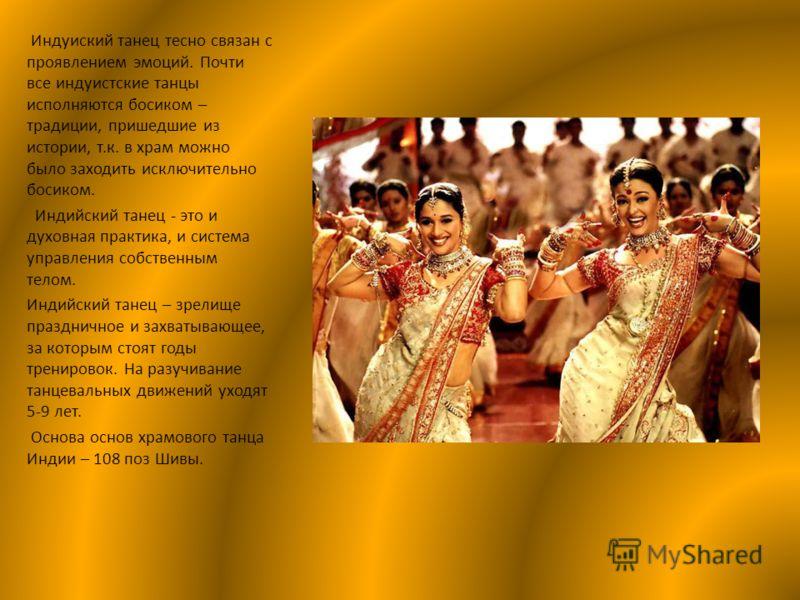 Индуиский танец тесно связан с проявлением эмоций. Почти все индуистские танцы исполняются босиком – традиции, пришедшие из истории, т.к. в храм можно было заходить исключительно босиком. Индийский танец - это и духовная практика, и система управлени