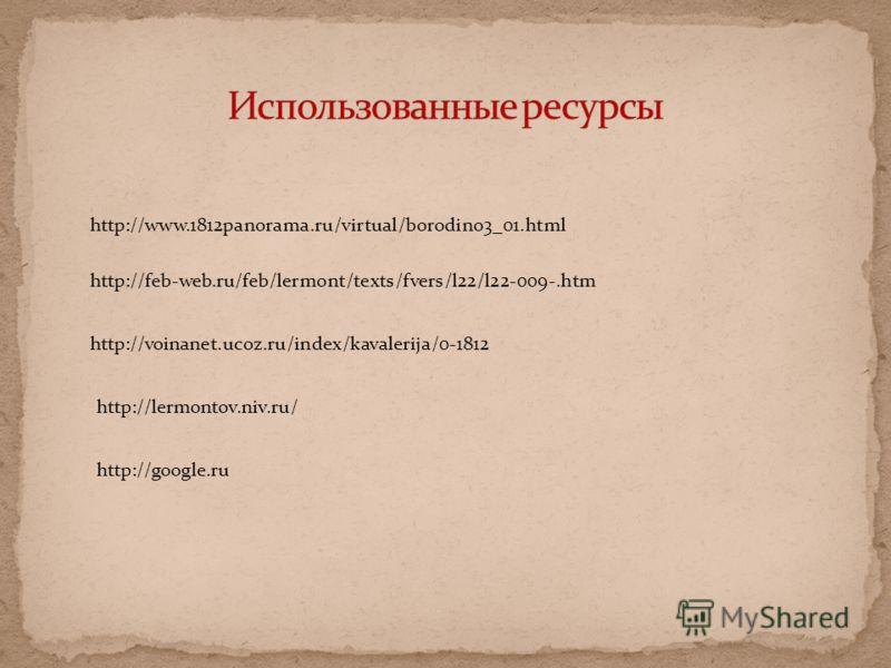 http://feb-web.ru/feb/lermont/texts/fvers/l22/l22-009-.htm http://www.1812panorama.ru/virtual/borodino3_01.html http://voinanet.ucoz.ru/index/kavalerija/0-1812 http://lermontov.niv.ru/ http://google.ru