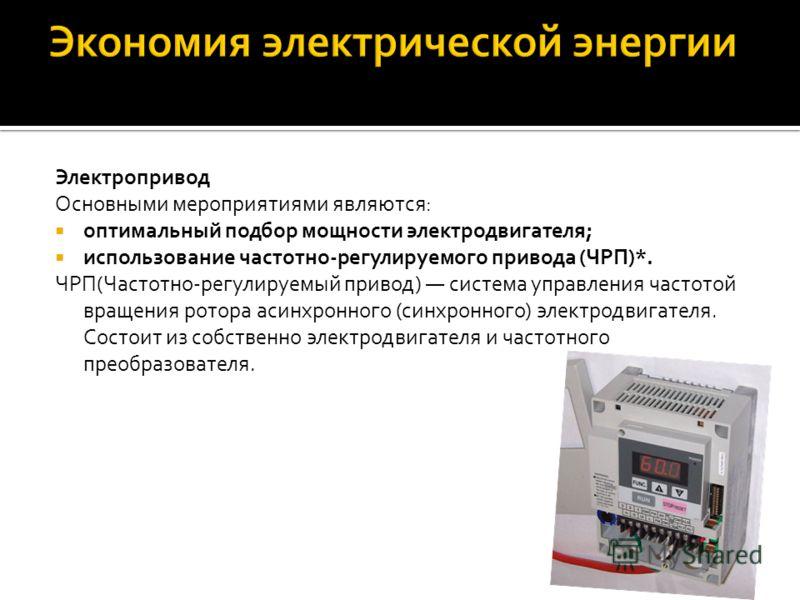Электропривод Основными мероприятиями являются: оптимальный подбор мощности электродвигателя; использование частотно-регулируемого привода (ЧРП)*. ЧРП(Частотно-регулируемый привод) система управления частотой вращения ротора асинхронного (синхронного