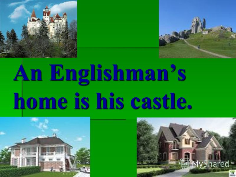 An Englishmans home is his castle.