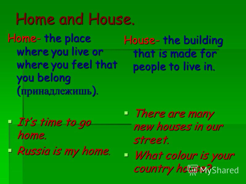 Home- the place where you live or where you feel that you belong ( принадлежишь ). Its time to go home. Its time to go home. Russia is my home. Russia is my home. House- the building that is made for people to live in. There are many new houses in ou