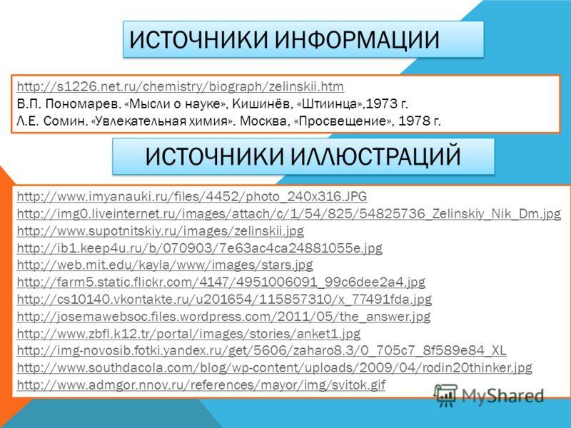 http://s1226.net.ru/chemistry/biograph/zelinskii.htm В.П. Пономарев. «Мысли о науке», Кишинёв, «Штиинца»,1973 г. Л.Е. Сомин. «Увлекательная химия». Москва, «Просвещение», 1978 г. ИСТОЧНИКИ ИНФОРМАЦИИ ИСТОЧНИКИ ИЛЛЮСТРАЦИЙ http://www.imyanauki.ru/file