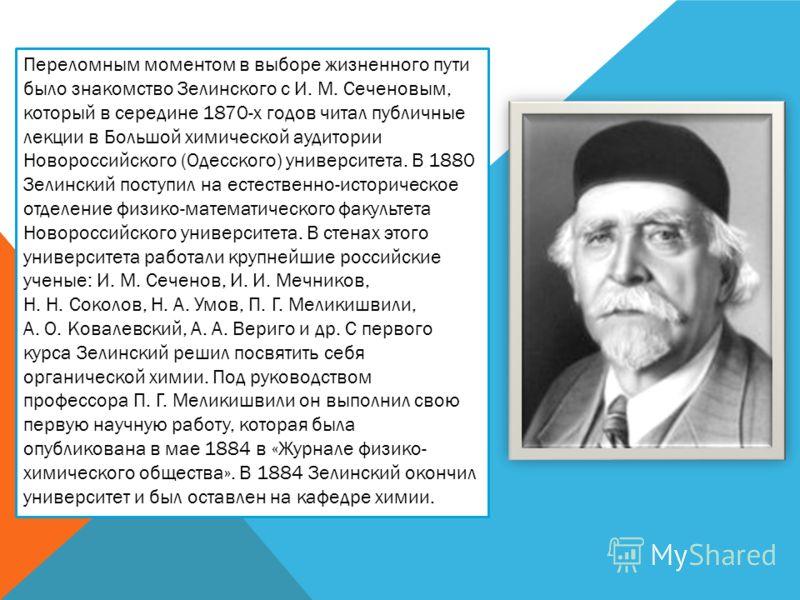 Переломным моментом в выборе жизненного пути было знакомство Зелинского с И. М. Сеченовым, который в середине 1870-х годов читал публичные лекции в Большой химической аудитории Новороссийского (Одесского) университета. В 1880 Зелинский поступил на ес