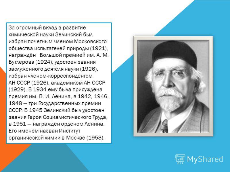 За огромный вклад в развитие химической науки Зелинский был избран почетным членом Московского общества испытателей природы (1921), награждён Большой премией им. А. М. Бутлерова (1924), удостоен звания заслуженного деятеля науки (1926), избран членом