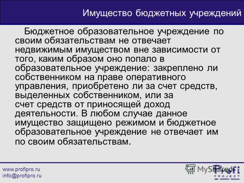 www.profipro.ru info@profipro.ru Имущество бюджетных учреждений Бюджетное образовательное учреждение по своим обязательствам не отвечает недвижимым имуществом вне зависимости от того, каким образом оно попало в образовательное учреждение: закреплено