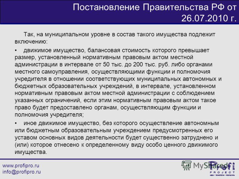 www.profipro.ru info@profipro.ru Постановление Правительства РФ от 26.07.2010 г. Так, на муниципальном уровне в состав такого имущества подлежит включению: движимое имущество, балансовая стоимость которого превышает размер, установленный нормативным