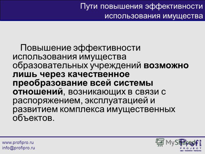www.profipro.ru info@profipro.ru Пути повышения эффективности использования имущества Повышение эффективности использования имущества образовательных учреждений возможно лишь через качественное преобразование всей системы отношений, возникающих в свя