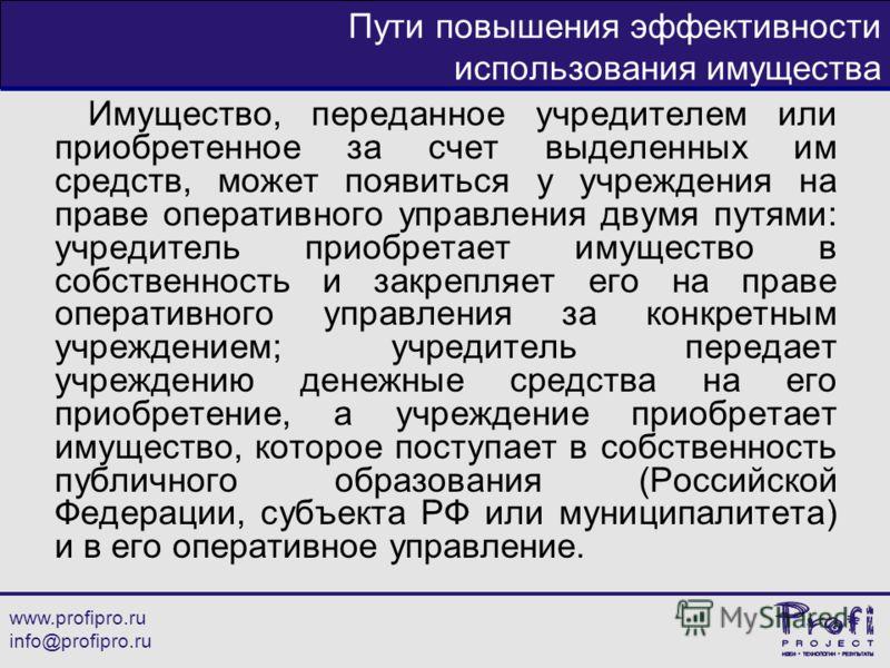 www.profipro.ru info@profipro.ru Пути повышения эффективности использования имущества Имущество, переданное учредителем или приобретенное за счет выделенных им средств, может появиться у учреждения на праве оперативного управления двумя путями: учред