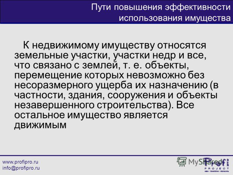 www.profipro.ru info@profipro.ru Пути повышения эффективности использования имущества К недвижимому имуществу относятся земельные участки, участки недр и все, что связано с землей, т. е. объекты, перемещение которых невозможно без несоразмерного ущер