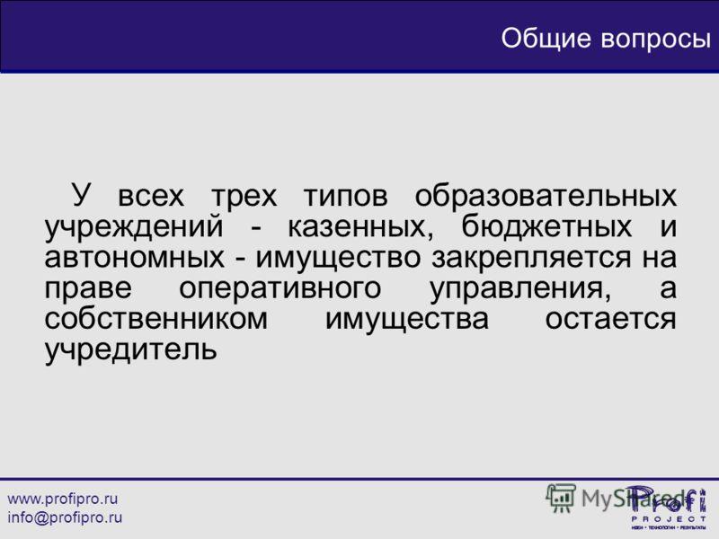 www.profipro.ru info@profipro.ru Общие вопросы У всех трех типов образовательных учреждений - казенных, бюджетных и автономных - имущество закрепляется на праве оперативного управления, а собственником имущества остается учредитель