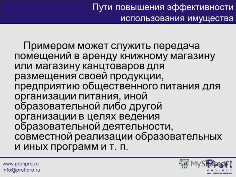 www.profipro.ru info@profipro.ru Пути повышения эффективности использования имущества Примером может служить передача помещений в аренду книжному магазину или магазину канцтоваров для размещения своей продукции, предприятию общественного питания для