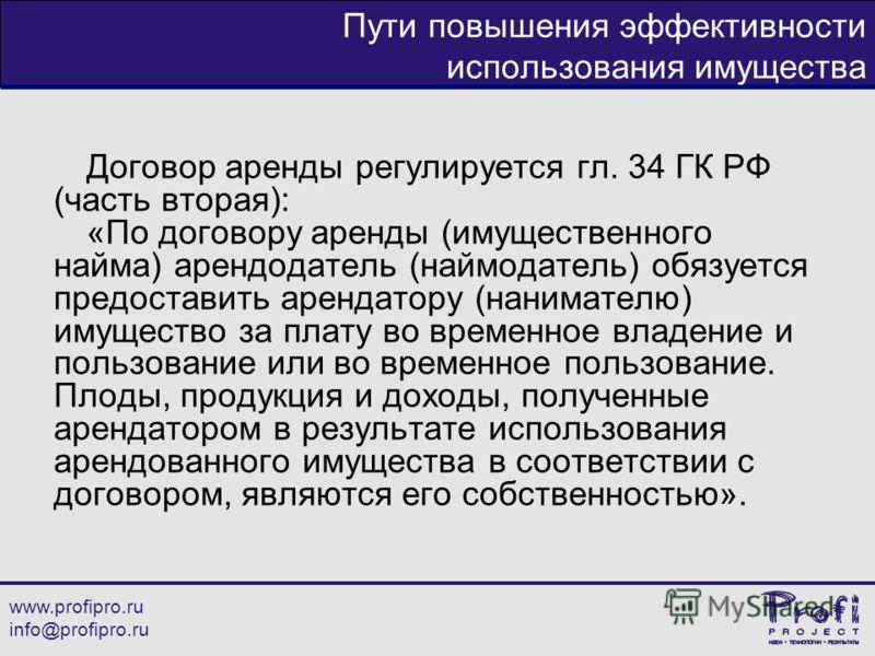www.profipro.ru info@profipro.ru Пути повышения эффективности использования имущества Договор аренды регулируется гл. 34 ГК РФ (часть вторая): «По договору аренды (имущественного найма) арендодатель (наймодатель) обязуется предоставить арендатору (на