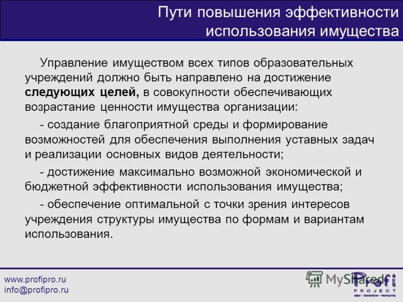 www.profipro.ru info@profipro.ru Пути повышения эффективности использования имущества Управление имуществом всех типов образовательных учреждений должно быть направлено на достижение следующих целей, в совокупности обеспечивающих возрастание ценности
