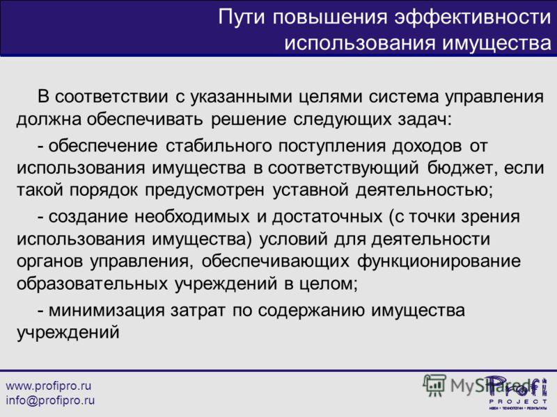 www.profipro.ru info@profipro.ru Пути повышения эффективности использования имущества В соответствии с указанными целями система управления должна обеспечивать решение следующих задач: - обеспечение стабильного поступления доходов от использования им