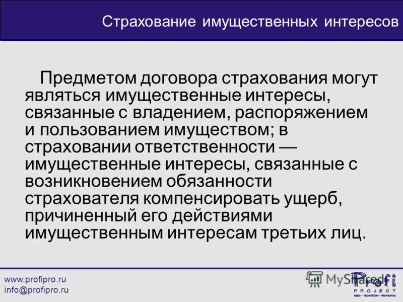 www.profipro.ru info@profipro.ru Страхование имущественных интересов Предметом договора страхования могут являться имущественные интересы, связанные с