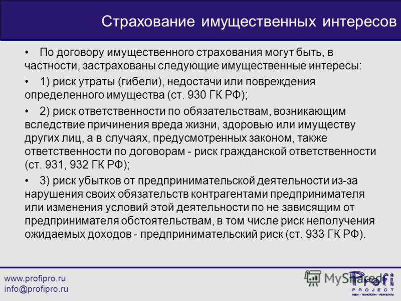 www.profipro.ru info@profipro.ru Страхование имущественных интересов По договору имущественного страхования могут быть, в частности, застрахованы следующие имущественные интересы: 1) риск утраты (гибели), недостачи или повреждения определенного имуще