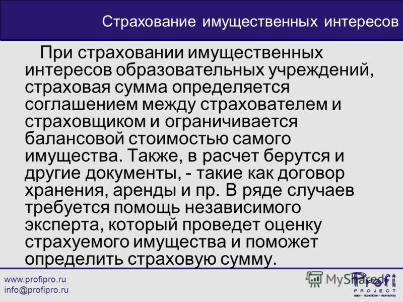 www.profipro.ru info@profipro.ru Страхование имущественных интересов При страховании имущественных интересов образовательных учреждений, страховая сумма определяется соглашением между страхователем и страховщиком и ограничивается балансовой стоимость