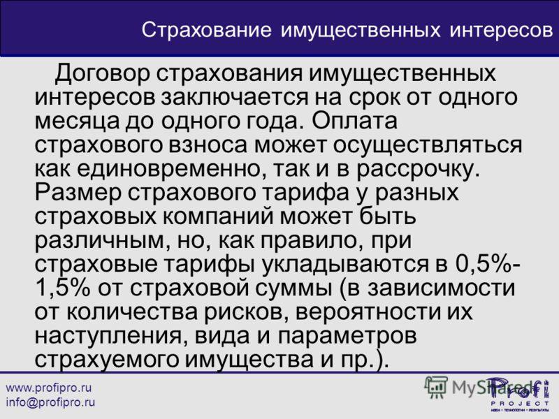 www.profipro.ru info@profipro.ru Страхование имущественных интересов Договор страхования имущественных интересов заключается на срок от одного месяца до одного года. Оплата страхового взноса может осуществляться как единовременно, так и в рассрочку.