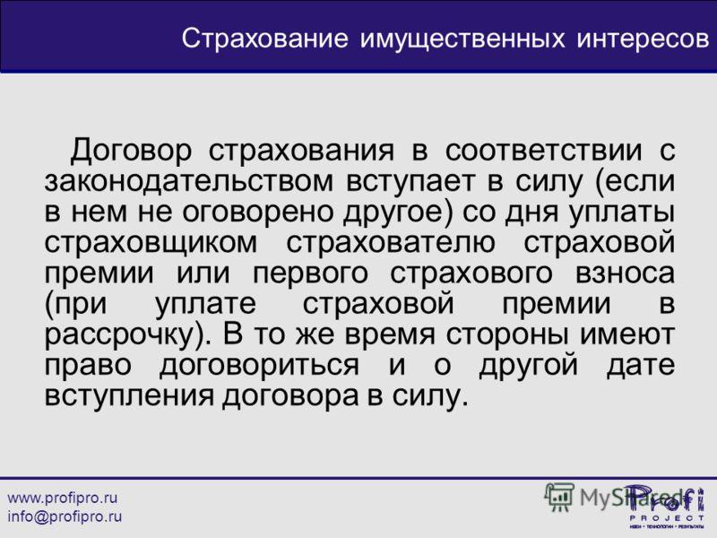 www.profipro.ru info@profipro.ru Страхование имущественных интересов Договор страхования в соответствии с законодательством вступает в силу (если в нем не оговорено другое) со дня уплаты страховщиком страхователю страховой премии или первого страхово