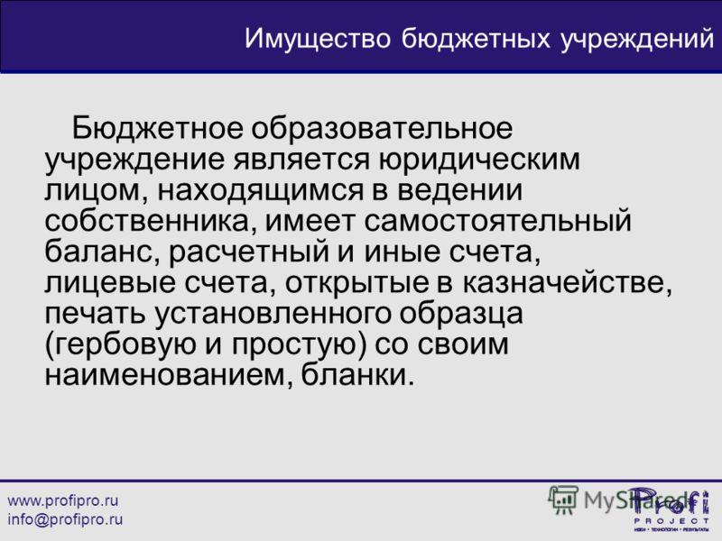 www.profipro.ru info@profipro.ru Имущество бюджетных учреждений Бюджетное образовательное учреждение является юридическим лицом, находящимся в ведении