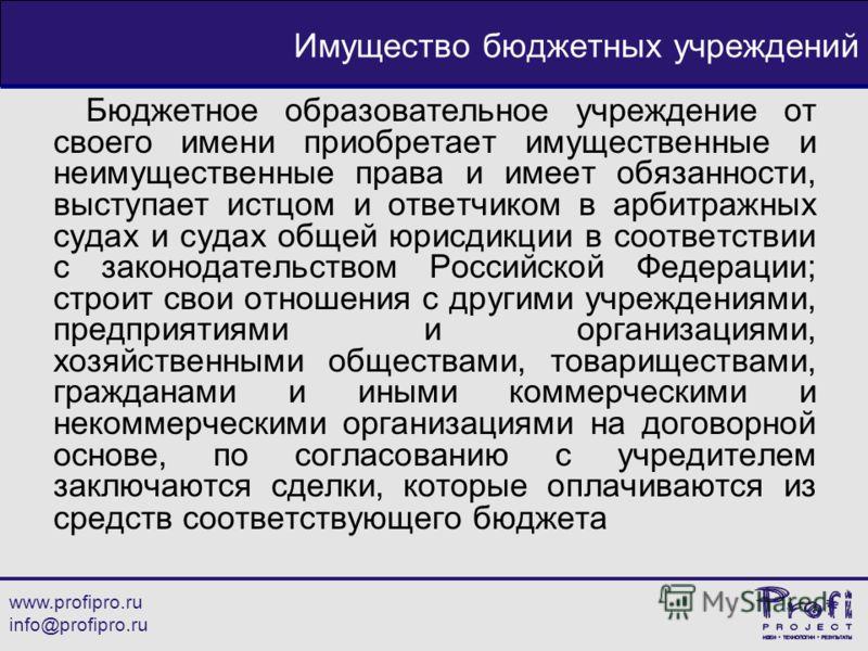 www.profipro.ru info@profipro.ru Имущество бюджетных учреждений Бюджетное образовательное учреждение от своего имени приобретает имущественные и неиму