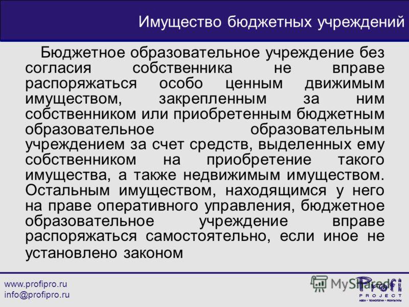 www.profipro.ru info@profipro.ru Имущество бюджетных учреждений Бюджетное образовательное учреждение без согласия собственника не вправе распоряжаться особо ценным движимым имуществом, закрепленным за ним собственником или приобретенным бюджетным обр