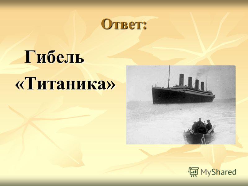 Ответ: Гибель Гибель«Титаника»