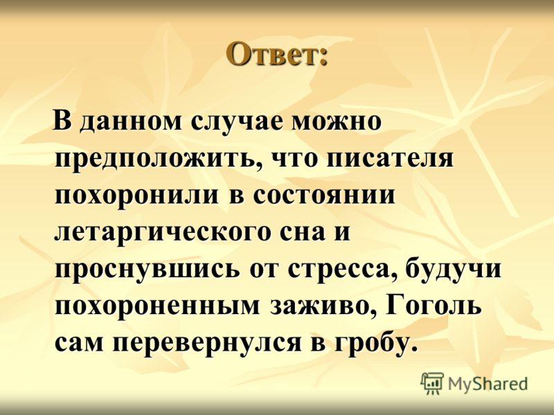 Ответ: В данном случае можно предположить, что писателя похоронили в состоянии летаргического сна и проснувшись от стресса, будучи похороненным заживо, Гоголь сам перевернулся в гробу. В данном случае можно предположить, что писателя похоронили в сос